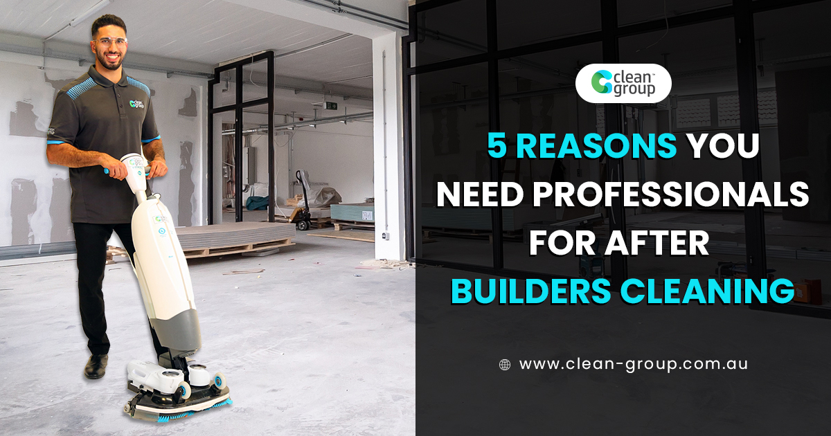 5 Reasons You Need Professionals For After Builders Cleaning